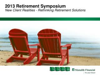 2013 Retirement Symposium New Client Realities - Rethinking Retirement Solutions