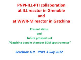 PNPI-ILL-PTI collaboration  at ILL reactor in Grenoble and  at WWR-M reactor in  Gatchina