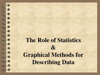 The Role of Statistics & Graphical Methods for Describing Data