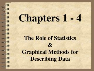 Chapters 1 - 4 The Role of Statistics & Graphical Methods for Describing Data