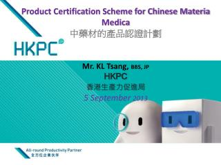 Product Certification Scheme for Chinese Materia Medica 中藥材的 產品認證計劃 Mr. KL Tsang,  BBS, JP HKPC