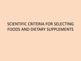 SCIENTIFIC CRITERIA FOR SELECTING FOODS AND DIETARY SUPPLEMENTS
