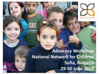 Advocacy Workshop  National Network for Children Sofia, Bulgaria 29-30 June 2010