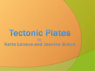 Tectonic  Plates by Katie  Lanoue  and Jeanine Brown