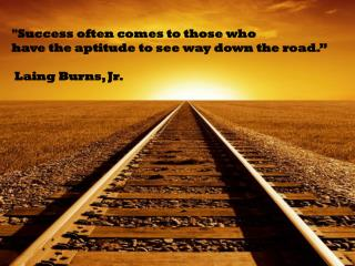 """Success often comes to those who have the aptitude to see way down the road.""  Laing Burns, Jr."