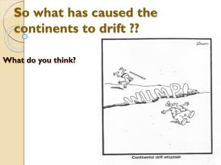So what has caused the continents to drift ??