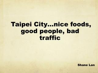 Taipei City …nice foods ,  good people, bad traffic