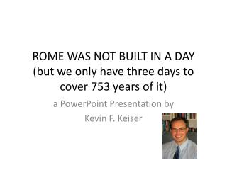 ROME WAS NOT BUILT IN A DAY (but we only have three days to cover 753 years of it)