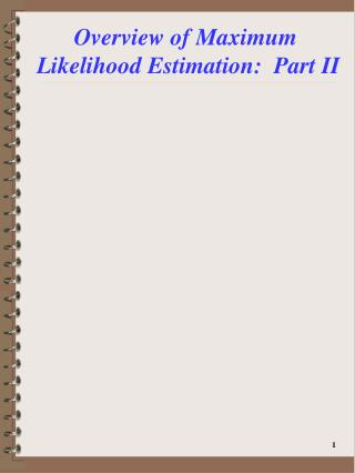Overview of Maximum  Likelihood Estimation:  Part II