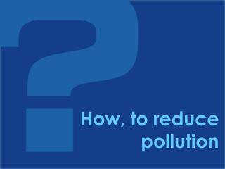 How, to reduce pollution