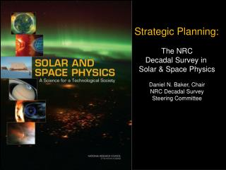 Strategic Planning: The NRC Decadal Survey in  Solar & Space Physics Daniel N. Baker, Chair