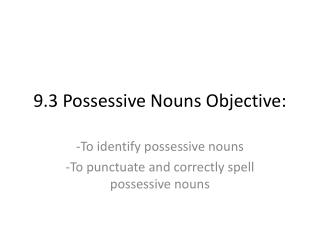 9.3 Possessive Nouns Objective:
