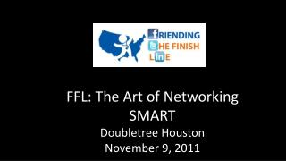 FFL: The Art of Networking SMART Doubletree Houston November 9, 2011