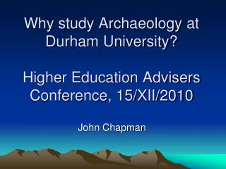 Why study Archaeology at Durham University?  Higher Education Advisers Conference, 15/XII/2010