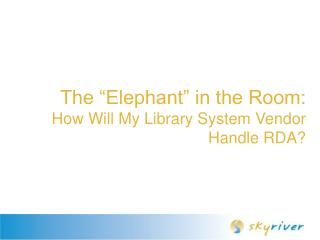 "The ""Elephant"" in the Room:  How Will My Library System Vendor Handle RDA?"