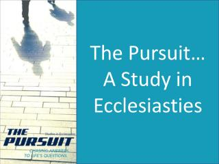 The Pursuit… A Study in  Ecclesiasties