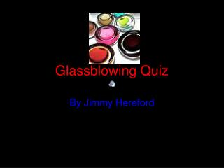 Glassblowing  Q uiz