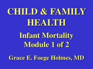 CHILD & FAMILY HEALTH Infant Mortality Module 1 of 2 Grace E. Foege Holmes, MD
