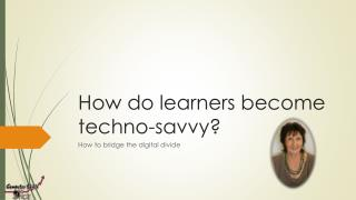 How do learners become techno-savvy?