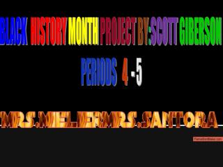 BLACK HISTORY MONTH PROJECT BY : SCOTT  GIBERSON  PERIODS   4   -  5