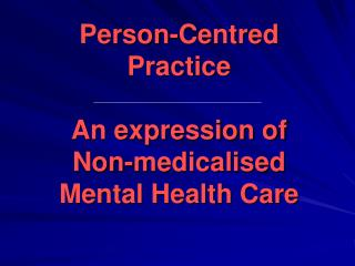 Person-Centred Practice A n expression of Non- medicalised Mental Health Care