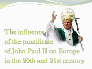 The  influence of  the pontificate of John Paul II on Europe  in the  20th and 21st  century