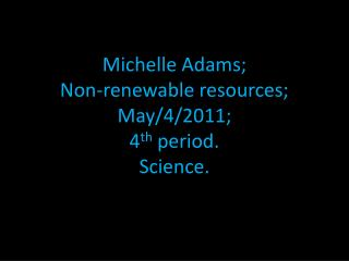 Michelle Adams; Non-renewable resources; May/4/2011; 4 th  period. Science.