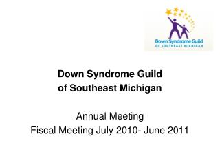 Down Syndrome Guild  of Southeast Michigan Annual Meeting  Fiscal Meeting July 2010- June 2011