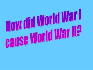 How did World War I cause World War II?