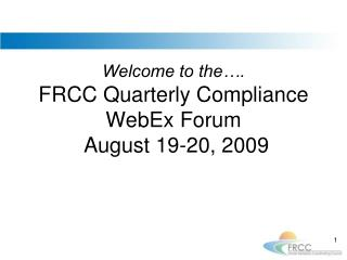 Welcome to the…. FRCC Quarterly Compliance WebEx Forum  August 19-20, 2009