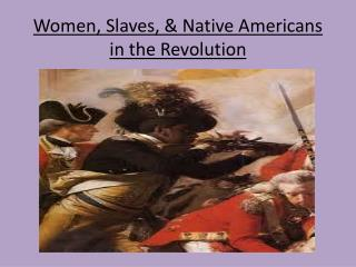 Women, Slaves, &  Native Americans in the Revolution