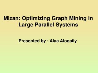 Mizan: Optimizing Graph Mining in  Large  Parallel  Systems Presented by : Alaa Aloqaily