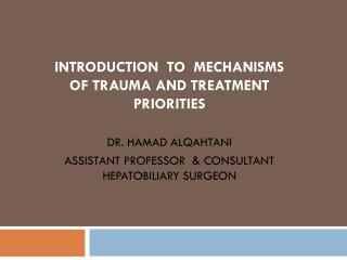 INTRODUCTION  TO  MECHANISMS  OF TRAUMA AND TREATMENT PRIORITIES DR. HAMAD ALQAHTANI