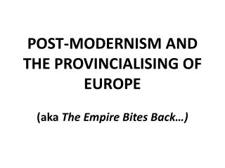 POST-MODERNISM AND THE PROVINCIALISING OF EUROPE