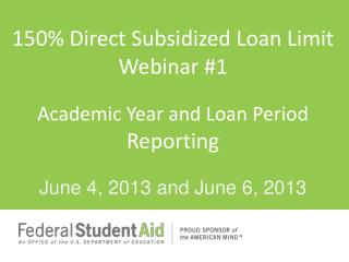 150 \% Direct Subsidized Loan  Limit Webinar #1 Academic  Year and Loan Period  Reporting