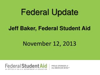 Federal Update Jeff Baker, Federal Student  Aid November  12,  2013