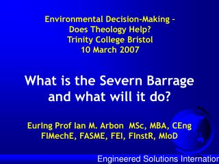 What is the Severn Barrage and what will it do? EurIng Prof Ian M. Arbon  MSc, MBA, CEng FIMechE, FASME, FEI, FInstR, MI