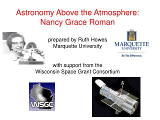 Astronomy Above the Atmosphere: Nancy Grace Roman prepared by Ruth Howes Marquette University with support from the Wisc