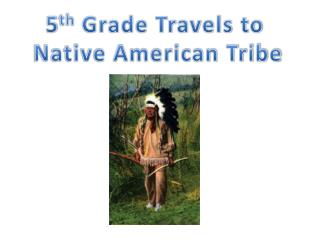 5 th  Grade Travels to  Native American Tribe
