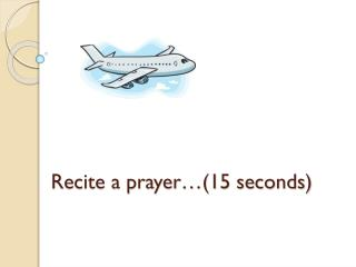 Recite a prayer…(15 seconds)