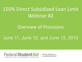 150 \% Direct Subsidized Loan  Limit Webinar #2 Overview of Provisions