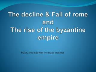 The decline & Fall of  rome and The rise of the byzantine empire