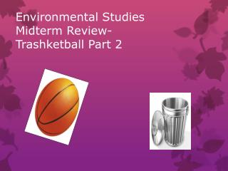 Environmental Studies Midterm Review- Trashketball  Part 2