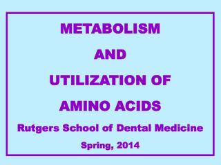 METABOLISM   AND UTILIZATION OF  AMINO ACIDS Rutgers School of Dental Medicine Spring,  2014