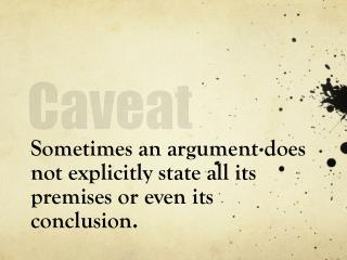 Sometimes an argument does not explicitly state all its premises or even its conclusion.