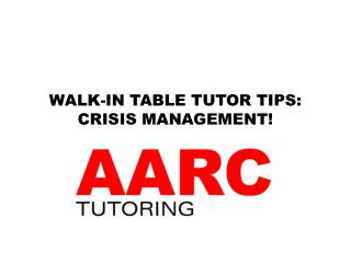 WALK-IN TABLE TUTOR TIPS: CRISIS MANAGEMENT!
