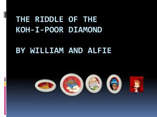 The riddle of  the  koh - i -poor  diAmoNd BY WILLIAM AND ALFIE