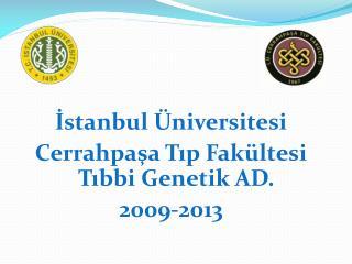 İstanbul Üniversitesi Cerrahpaşa Tıp Fakültesi  Tıbbi Genetik AD. 2009-2013