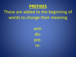 PREFIXES These are added to the beginning of words to change their meaning anti- dis- pre- re-