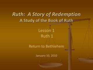 Ruth:  A Story of Redemption A Study of the Book of Ruth Lesson 1 Ruth 1 Return to Bethlehem January 10 , 2010
